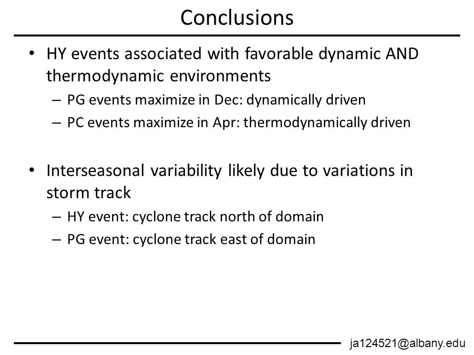 HY events associated with favorable dynamic AND thermodynamic environments – PG events maximize in Dec: dynamically driven – PC events maximize in Apr: thermodynamically driven Interseasonal variability likely due to variations in storm track – HY event: cyclone track north of domain – PG event: cyclone track east of domain Conclusions ja124521@albany.edu