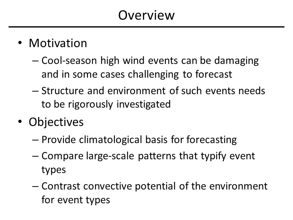 Overview Motivation – Cool-season high wind events can be damaging and in some cases challenging to forecast – Structure and environment of such events needs to be rigorously investigated Objectives – Provide climatological basis for forecasting – Compare large-scale patterns that typify event types – Contrast convective potential of the environment for event types