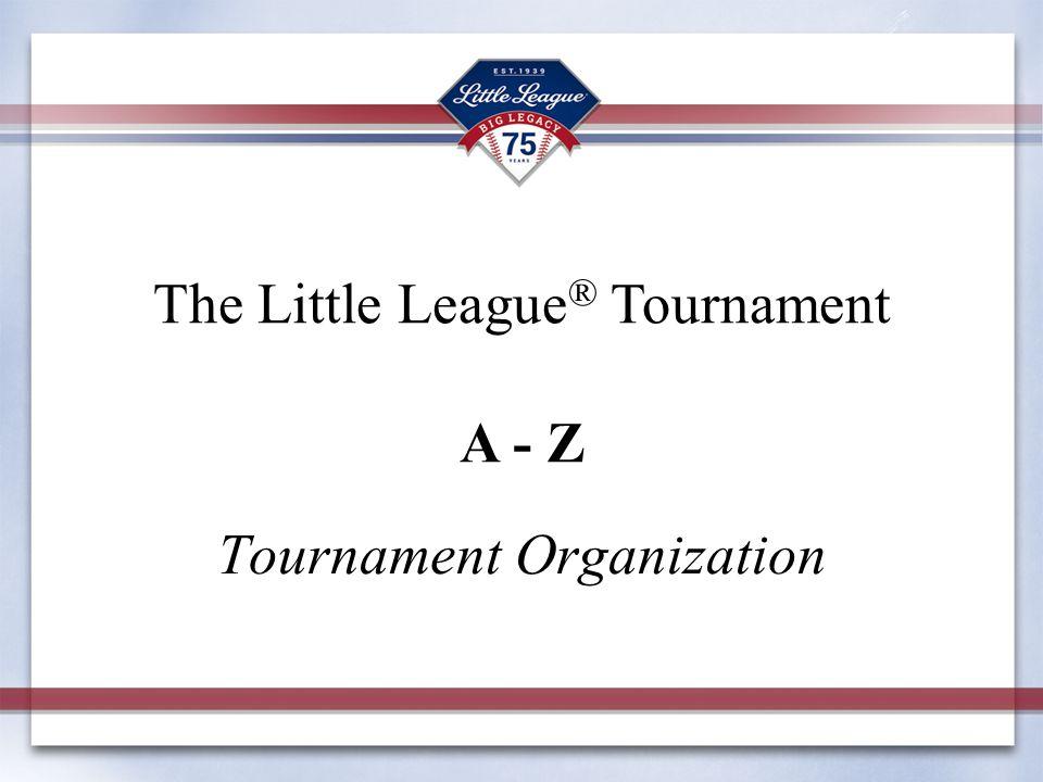 Tournament Organization The Little League ® Tournament A - Z