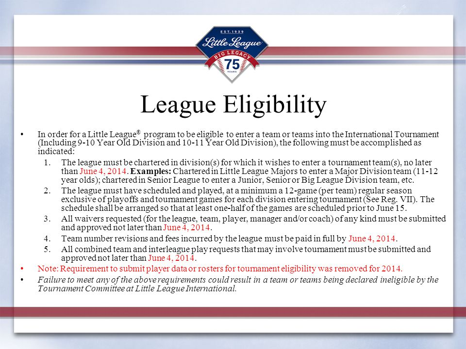 League Eligibility In order for a Little League ® program to be eligible to enter a team or teams into the International Tournament (Including 9-10 Ye