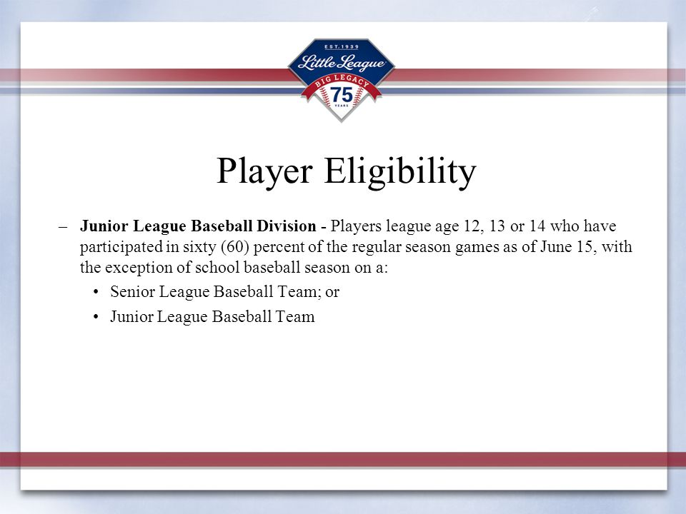 Player Eligibility –Junior League Baseball Division - Players league age 12, 13 or 14 who have participated in sixty (60) percent of the regular seaso