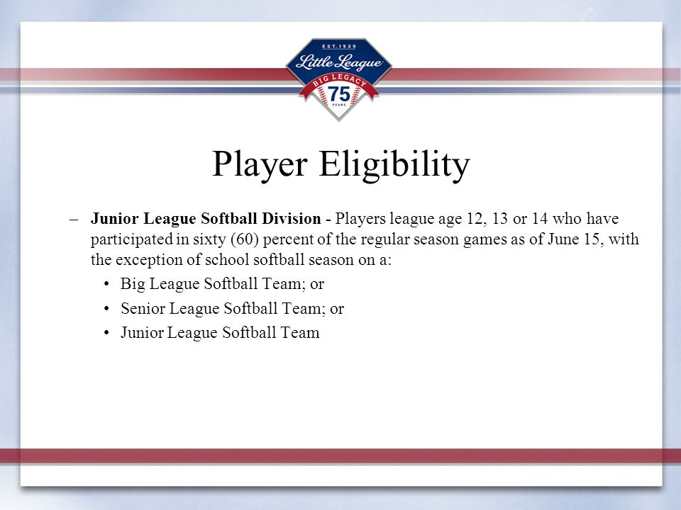 Player Eligibility –Junior League Softball Division - Players league age 12, 13 or 14 who have participated in sixty (60) percent of the regular seaso