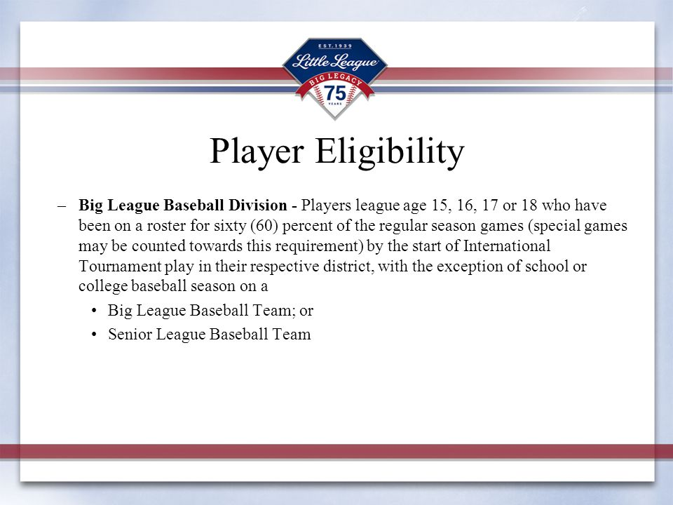 Player Eligibility –Big League Baseball Division - Players league age 15, 16, 17 or 18 who have been on a roster for sixty (60) percent of the regular