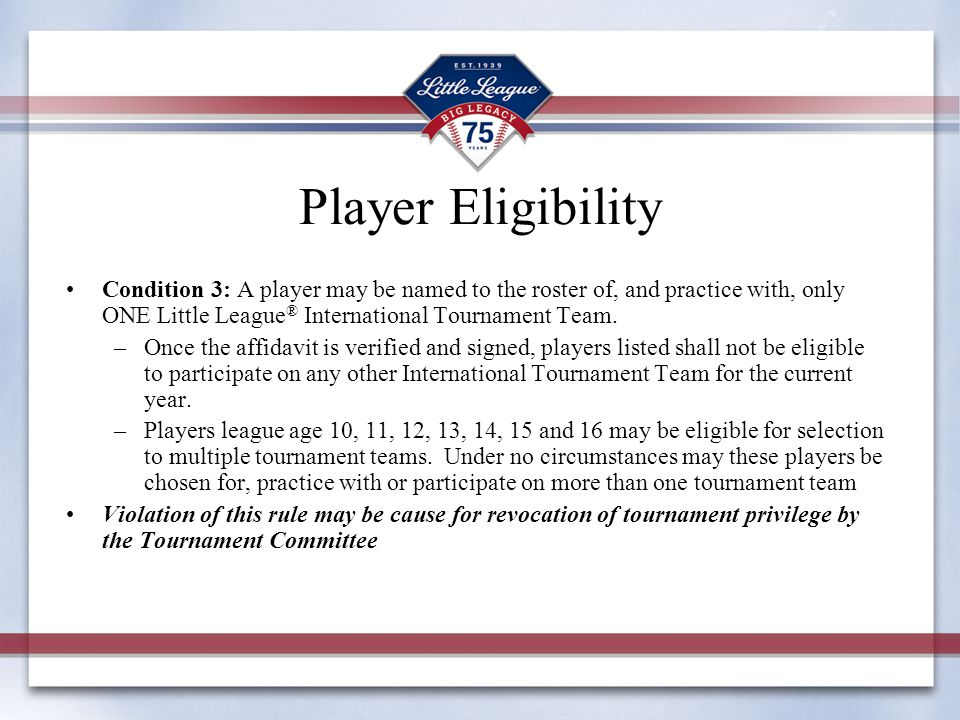 Player Eligibility Condition 3: A player may be named to the roster of, and practice with, only ONE Little League ® International Tournament Team. –On