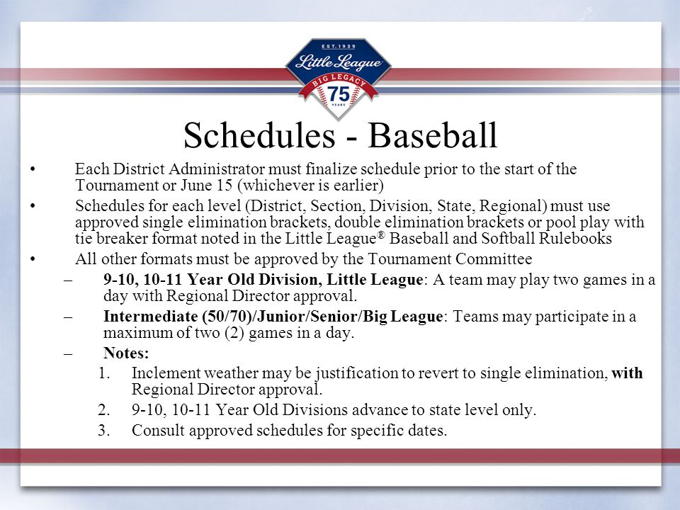Schedules - Baseball Each District Administrator must finalize schedule prior to the start of the Tournament or June 15 (whichever is earlier) Schedul