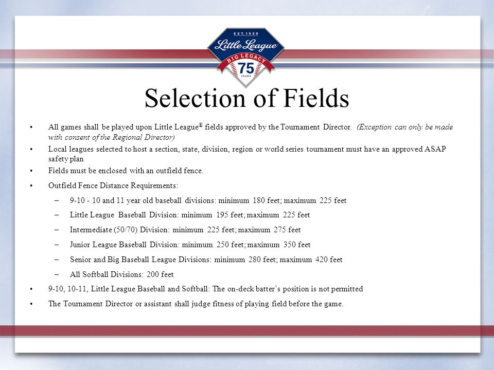 Selection of Fields All games shall be played upon Little League ® fields approved by the Tournament Director. (Exception can only be made with consen