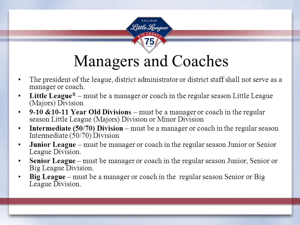 Managers and Coaches The president of the league, district administrator or district staff shall not serve as a manager or coach. Little League ® – mu