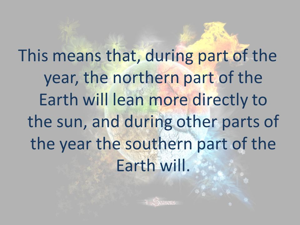 This means that, during part of the year, the northern part of the Earth will lean more directly to the sun, and during other parts of the year the so