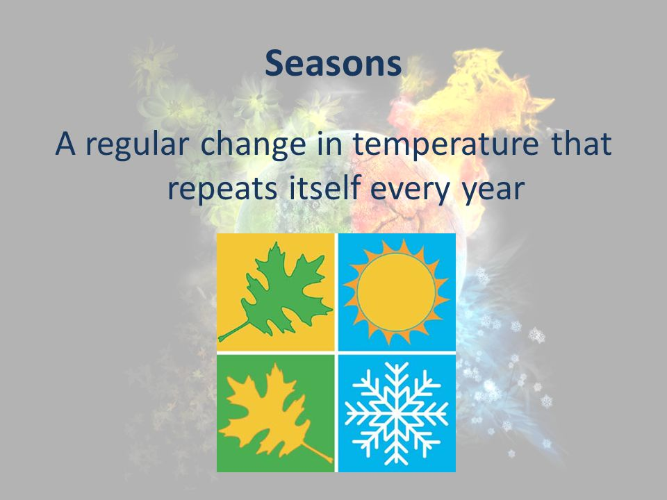 Seasons A regular change in temperature that repeats itself every year