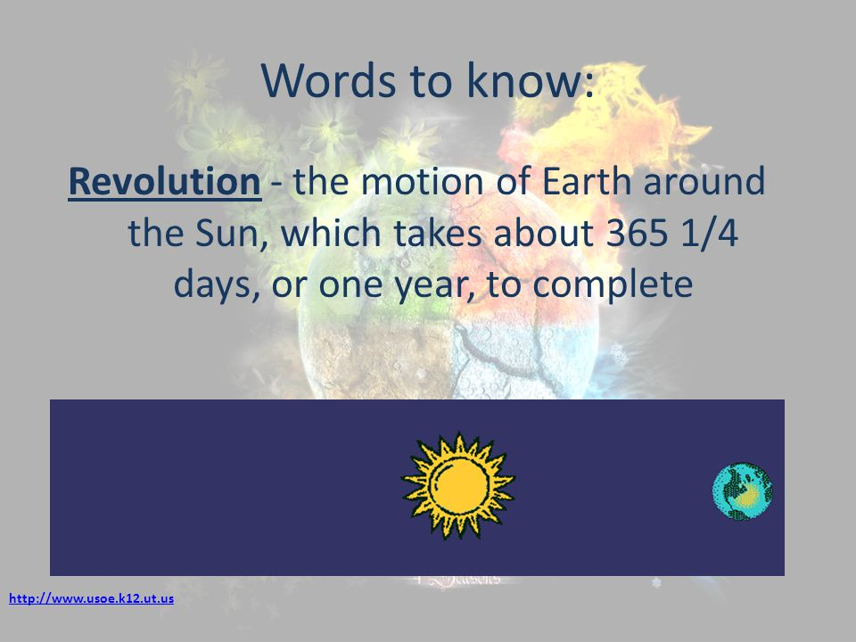 Words to know: Revolution - the motion of Earth around the Sun, which takes about 365 1/4 days, or one year, to complete http://www.usoe.k12.ut.us