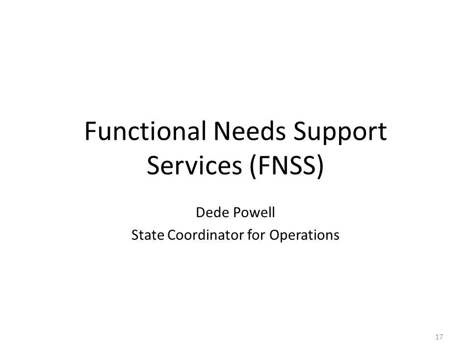 Functional Needs Support Services (FNSS) Dede Powell State Coordinator for Operations 17