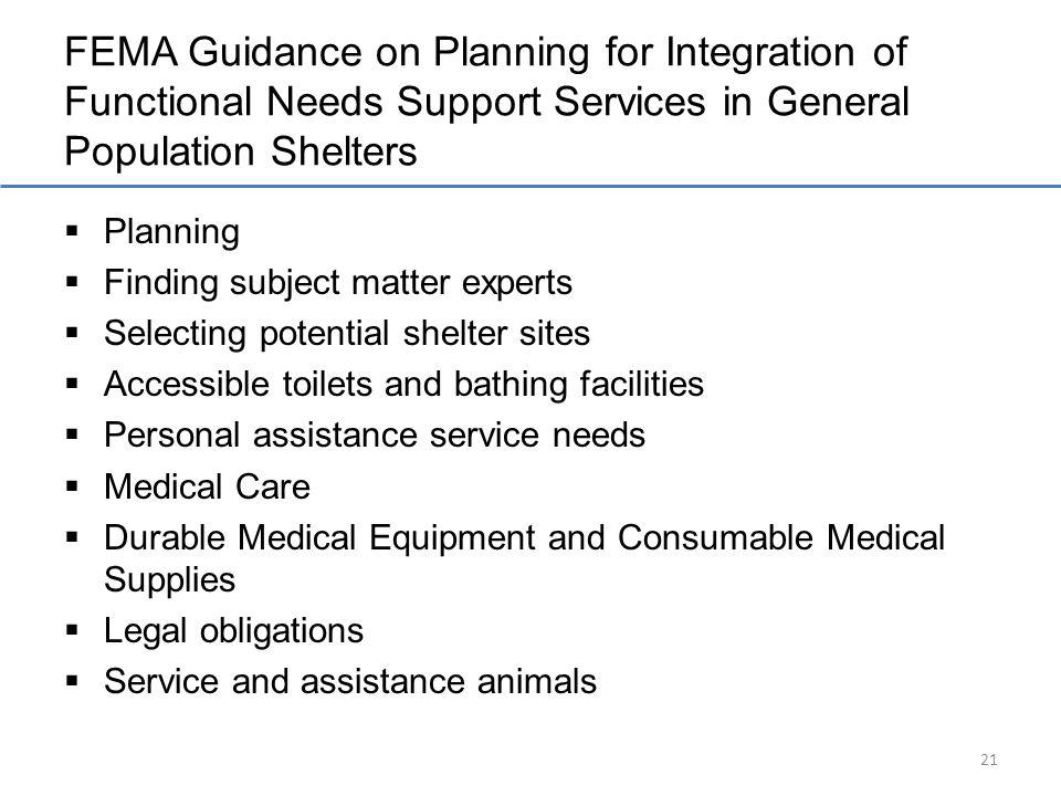 FEMA Guidance on Planning for Integration of Functional Needs Support Services in General Population Shelters Planning Finding subject matter experts Selecting potential shelter sites Accessible toilets and bathing facilities Personal assistance service needs Medical Care Durable Medical Equipment and Consumable Medical Supplies Legal obligations Service and assistance animals 21