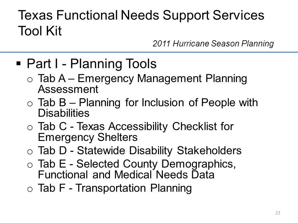 Texas Functional Needs Support Services Tool Kit 2011 Hurricane Season Planning Part I - Planning Tools o Tab A – Emergency Management Planning Assessment o Tab B – Planning for Inclusion of People with Disabilities o Tab C - Texas Accessibility Checklist for Emergency Shelters o Tab D - Statewide Disability Stakeholders o Tab E - Selected County Demographics, Functional and Medical Needs Data o Tab F - Transportation Planning 23