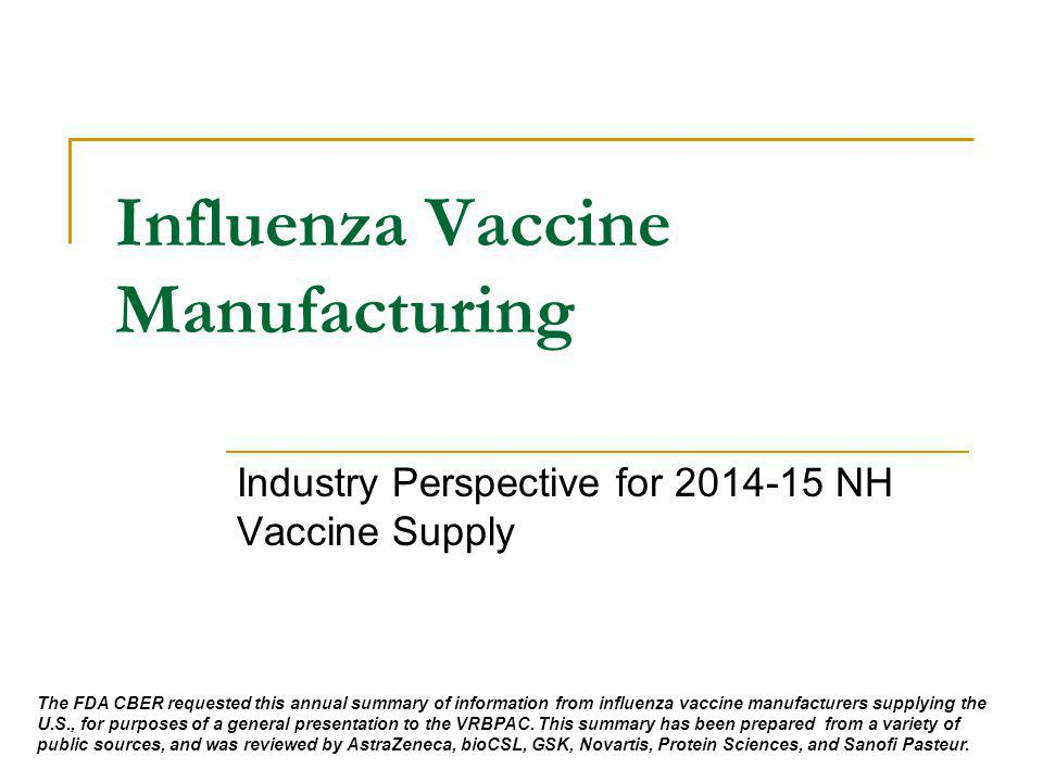 Influenza Vaccine Manufacturing Industry Perspective for 2014-15 NH Vaccine Supply The FDA CBER requested this annual summary of information from influenza vaccine manufacturers supplying the U.S., for purposes of a general presentation to the VRBPAC.