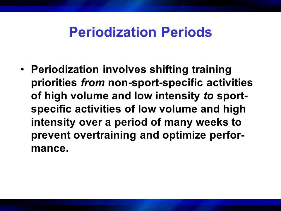 Periodization Periods Periodization involves shifting training priorities from non-sport-specific activities of high volume and low intensity to sport