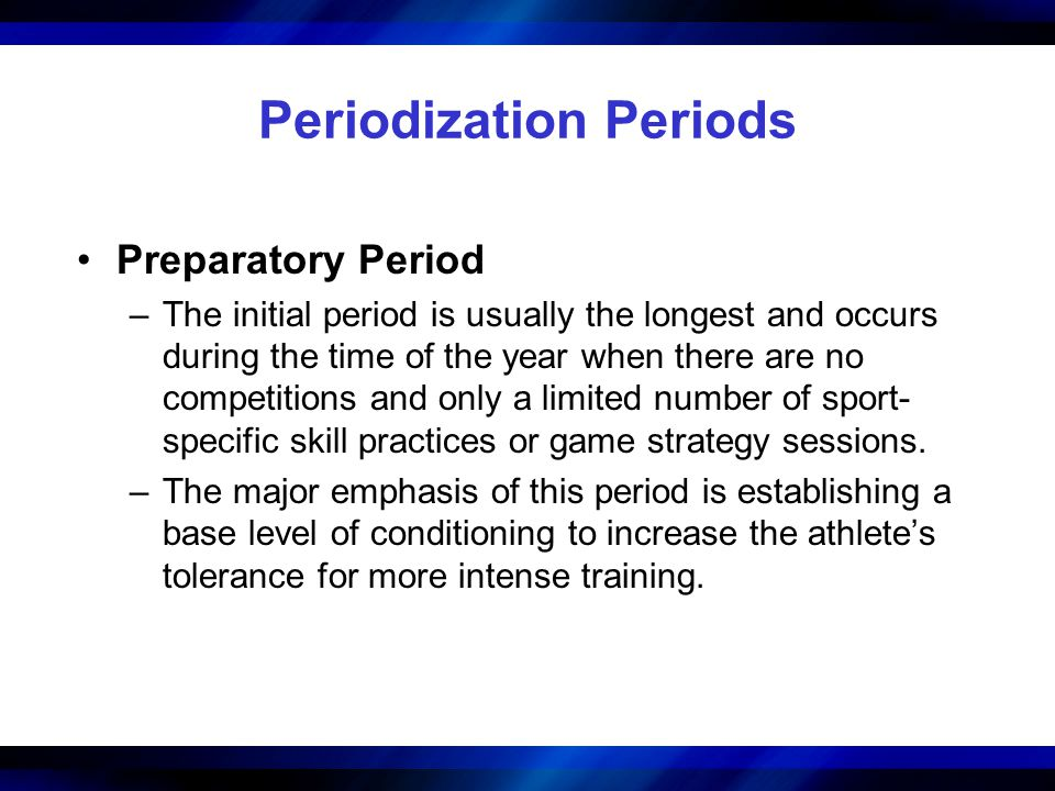 Periodization Periods Preparatory Period –The initial period is usually the longest and occurs during the time of the year when there are no competitions and only a limited number of sport- specific skill practices or game strategy sessions.