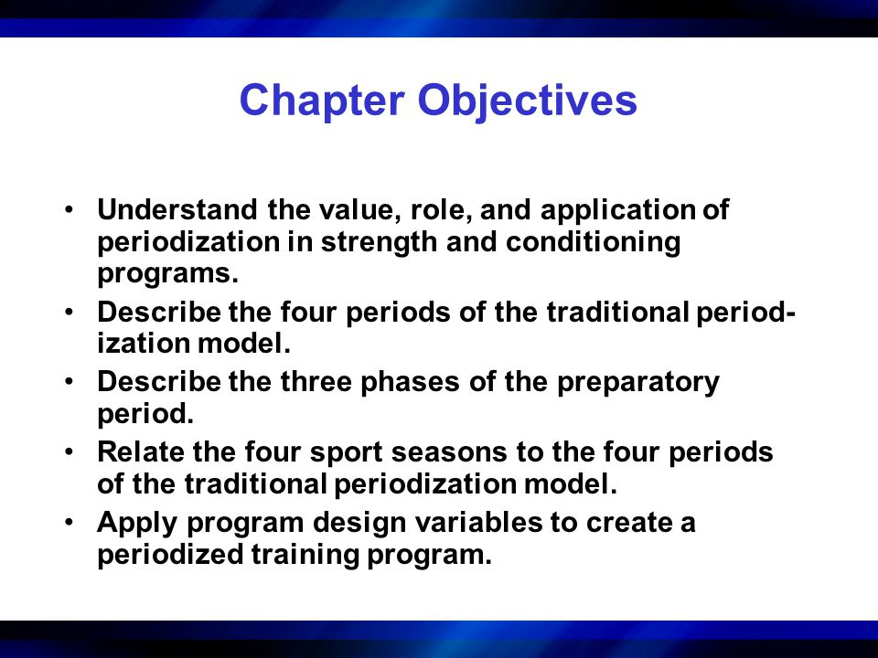 Chapter Objectives Understand the value, role, and application of periodization in strength and conditioning programs. Describe the four periods of th