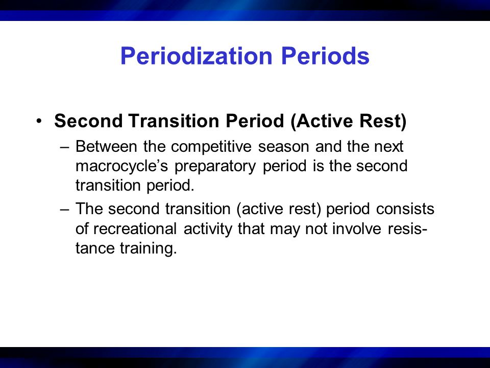 Periodization Periods Second Transition Period (Active Rest) –Between the competitive season and the next macrocycles preparatory period is the second transition period.