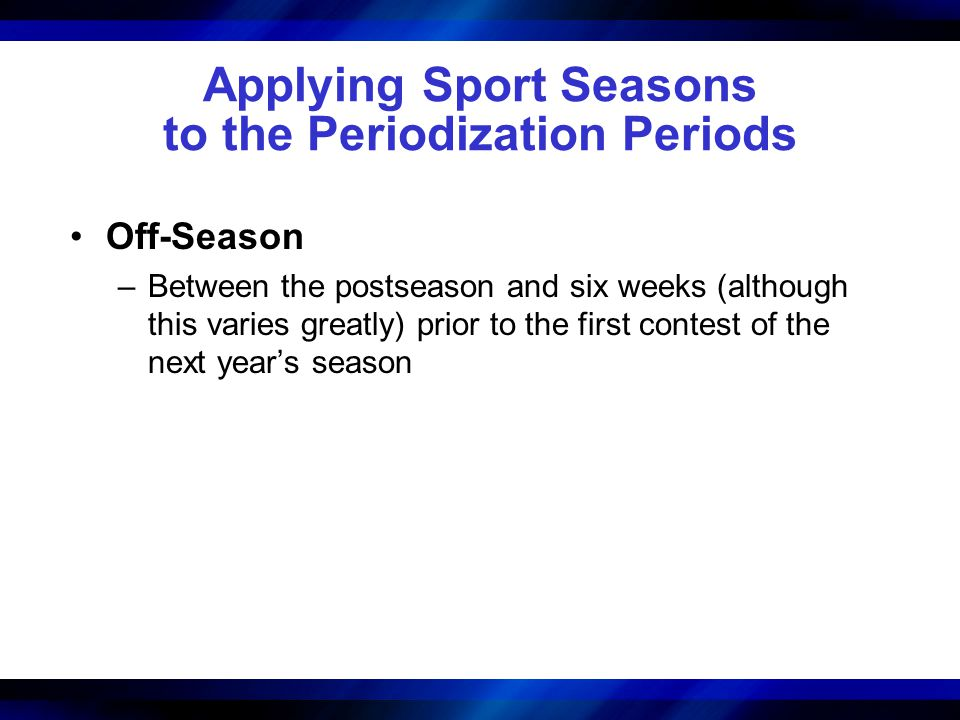 Applying Sport Seasons to the Periodization Periods Off-Season –Between the postseason and six weeks (although this varies greatly) prior to the first