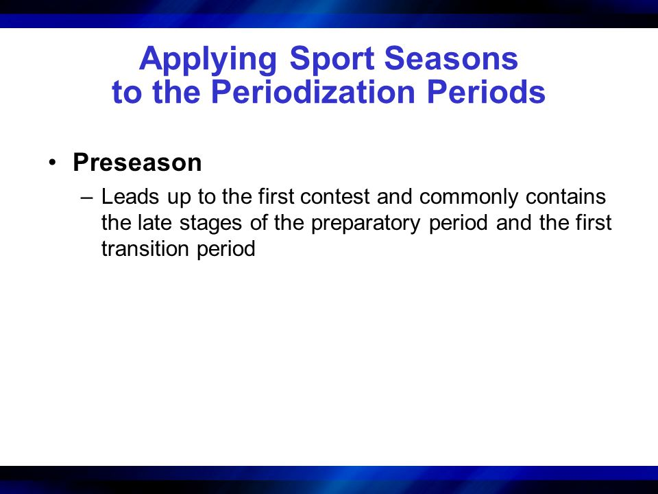 Applying Sport Seasons to the Periodization Periods Preseason –Leads up to the first contest and commonly contains the late stages of the preparatory period and the first transition period