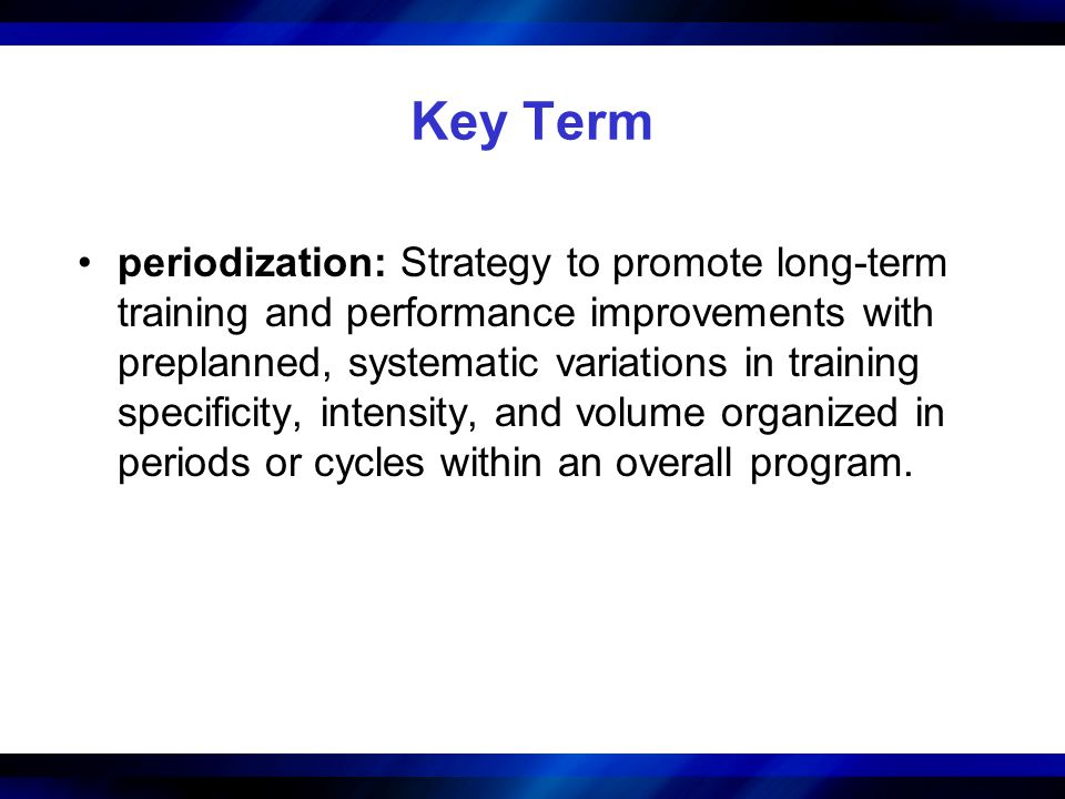 Key Term periodization: Strategy to promote long-term training and performance improvements with preplanned, systematic variations in training specifi