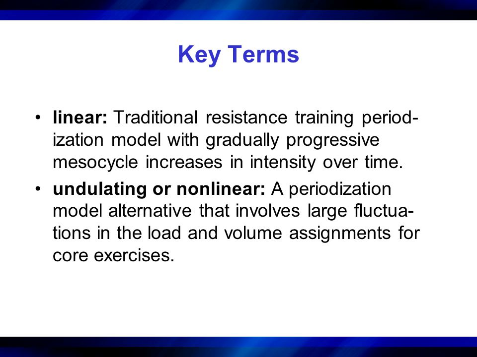 Key Terms linear: Traditional resistance training period- ization model with gradually progressive mesocycle increases in intensity over time. undulat