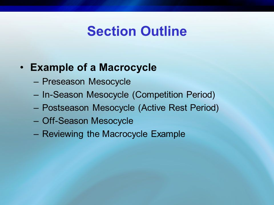 Section Outline Example of a Macrocycle –Preseason Mesocycle –In-Season Mesocycle (Competition Period) –Postseason Mesocycle (Active Rest Period) –Off-Season Mesocycle –Reviewing the Macrocycle Example