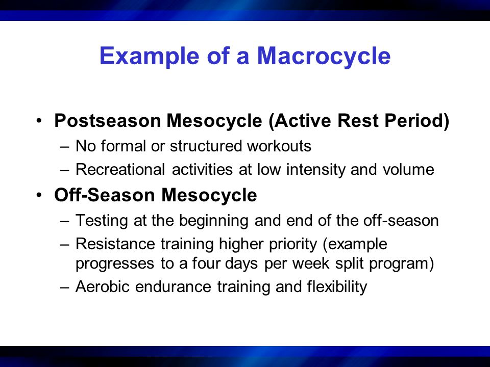 Example of a Macrocycle Postseason Mesocycle (Active Rest Period) –No formal or structured workouts –Recreational activities at low intensity and volume Off-Season Mesocycle –Testing at the beginning and end of the off-season –Resistance training higher priority (example progresses to a four days per week split program) –Aerobic endurance training and flexibility