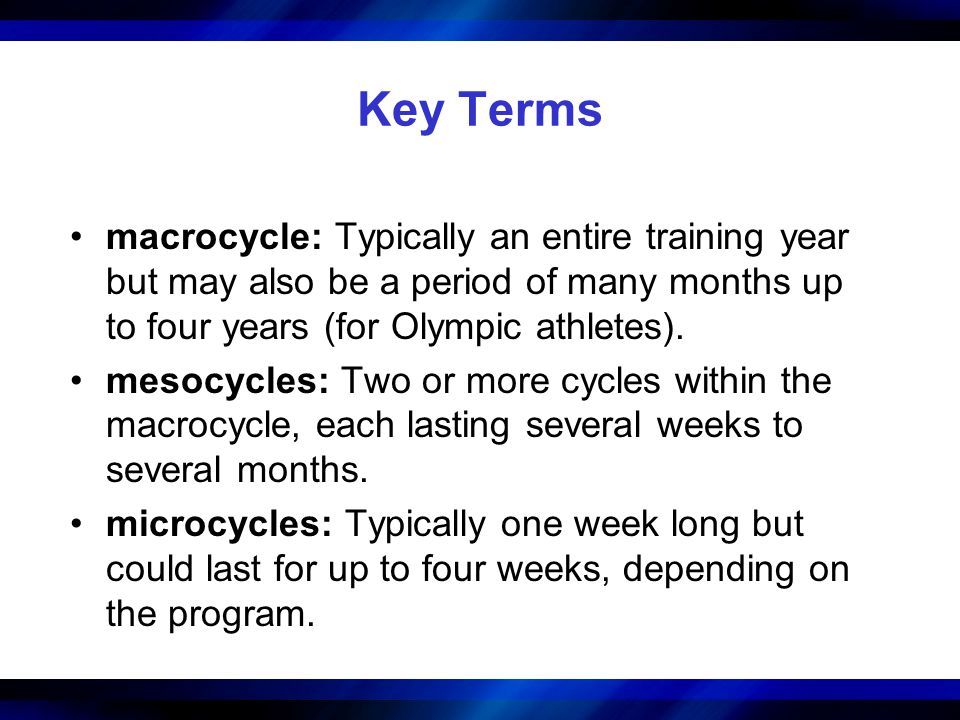 Key Terms macrocycle: Typically an entire training year but may also be a period of many months up to four years (for Olympic athletes). mesocycles: T