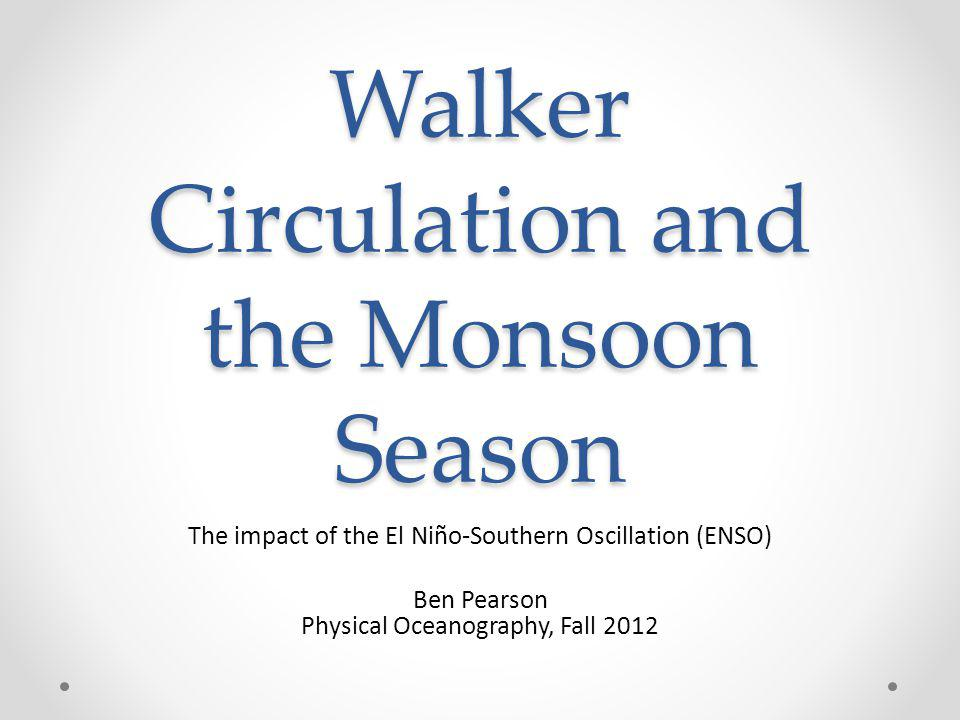 Walker Circulation and the Monsoon Season The impact of the El Niño-Southern Oscillation (ENSO) Ben Pearson Physical Oceanography, Fall 2012
