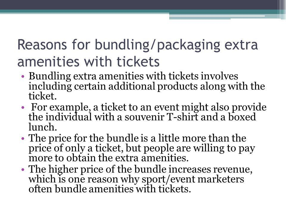 Reasons for bundling/packaging extra amenities with tickets Product bundling is a pricing strategy in which a business packages products together and sells the package for a lower price than if the consumer were to buy each product in the package separately.