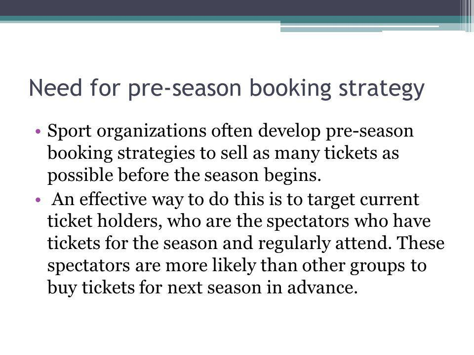 Need for pre-season booking strategy Preseason booking is used when a sport/event organization sells or obtains purchasing commitments from its fans/customers before a sport season begins.
