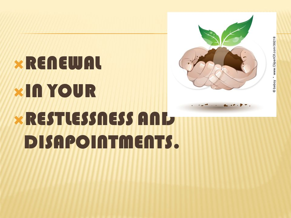 RENEWAL IN YOUR RESTLESSNESS AND DISAPOINTMENTS.