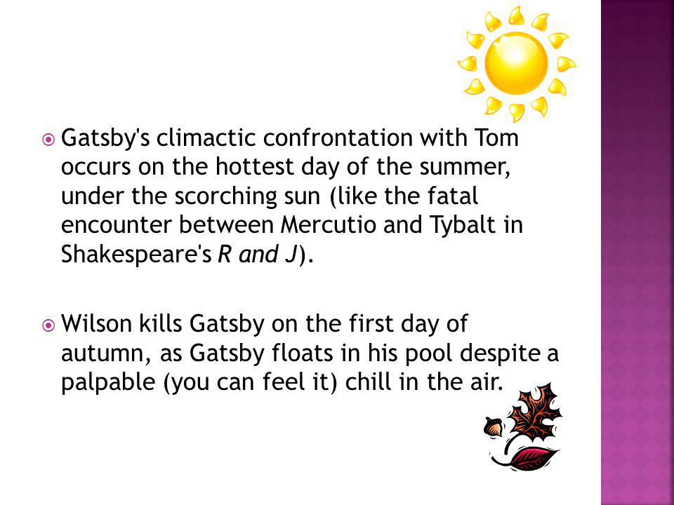 Gatsby s climactic confrontation with Tom occurs on the hottest day of the summer, under the scorching sun (like the fatal encounter between Mercutio and Tybalt in Shakespeare s R and J).