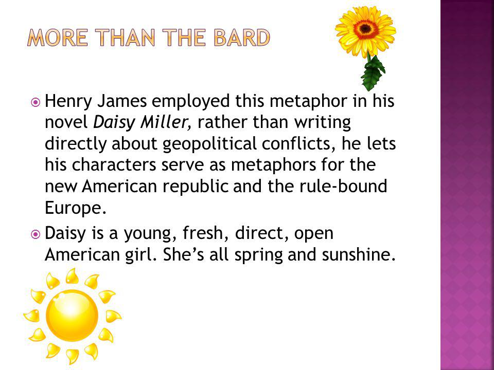 Henry James employed this metaphor in his novel Daisy Miller, rather than writing directly about geopolitical conflicts, he lets his characters serve as metaphors for the new American republic and the rule-bound Europe.
