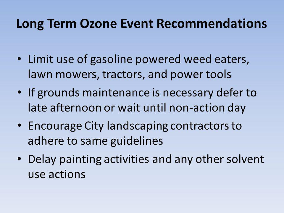 Long Term Ozone Event Recommendations Limit use of gasoline powered weed eaters, lawn mowers, tractors, and power tools If grounds maintenance is necessary defer to late afternoon or wait until non-action day Encourage City landscaping contractors to adhere to same guidelines Delay painting activities and any other solvent use actions
