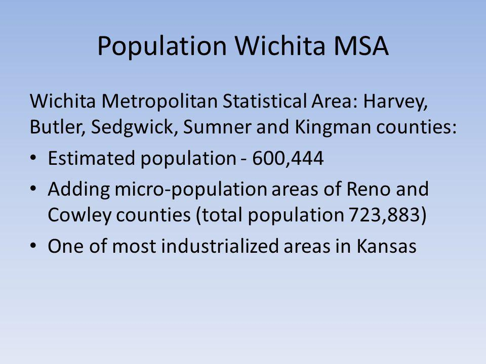 Population Wichita MSA Wichita Metropolitan Statistical Area: Harvey, Butler, Sedgwick, Sumner and Kingman counties: Estimated population - 600,444 Adding micro-population areas of Reno and Cowley counties (total population 723,883) One of most industrialized areas in Kansas