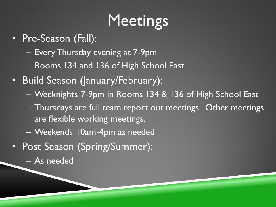 Meetings Pre-Season (Fall): – Every Thursday evening at 7-9pm – Rooms 134 and 136 of High School East Build Season (January/February): – Weeknights 7-9pm in Rooms 134 & 136 of High School East – Thursdays are full team report out meetings.