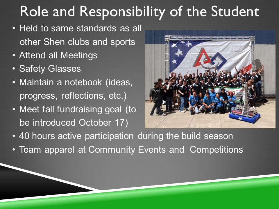 Role and Responsibility of the Student Held to same standards as all other Shen clubs and sports Attend all Meetings Safety Glasses Maintain a notebook (ideas, progress, reflections, etc.) Meet fall fundraising goal (to be introduced October 17) 40 hours active participation during the build season Team apparel at Community Events and Competitions