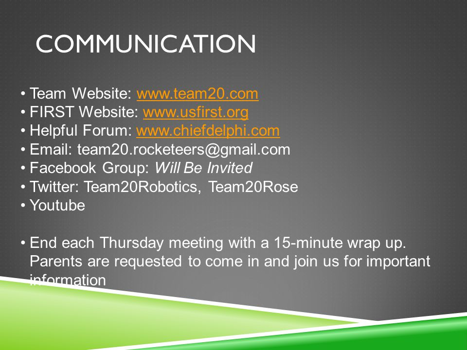 COMMUNICATION Team Website: www.team20.comwww.team20.com FIRST Website: www.usfirst.orgwww.usfirst.org Helpful Forum: www.chiefdelphi.comwww.chiefdelphi.com Email: team20.rocketeers@gmail.com Facebook Group: Will Be Invited Twitter: Team20Robotics, Team20Rose Youtube End each Thursday meeting with a 15-minute wrap up.