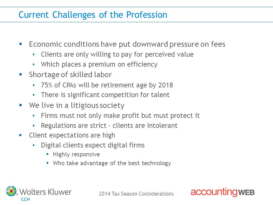 2014 Tax Season Considerations Current Challenges of the Profession Economic conditions have put downward pressure on fees Clients are only willing to pay for perceived value Which places a premium on efficiency Shortage of skilled labor 75% of CPAs will be retirement age by 2018 There is significant competition for talent We live in a litigious society Firms must not only make profit but must protect it Regulations are strict - clients are intolerant Client expectations are high Digital clients expect digital firms Highly responsive Who take advantage of the best technology