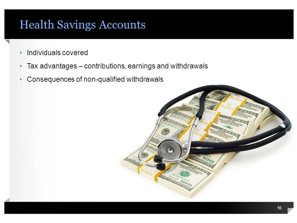 Health Savings Accounts Individuals covered Tax advantages – contributions, earnings and withdrawals Consequences of non-qualified withdrawals 16
