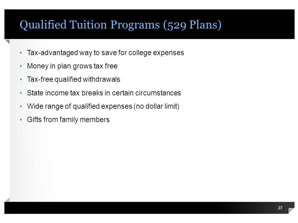 Qualified Tuition Programs (529 Plans) Tax-advantaged way to save for college expenses Money in plan grows tax free Tax-free qualified withdrawals Sta