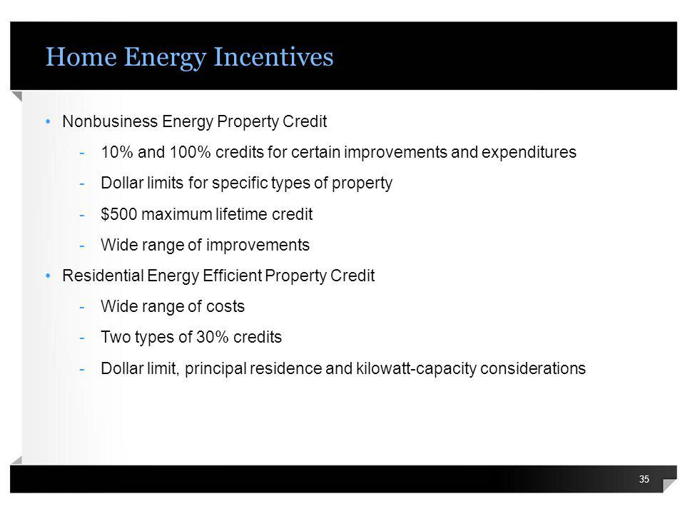 Home Energy Incentives Nonbusiness Energy Property Credit -10% and 100% credits for certain improvements and expenditures -Dollar limits for specific