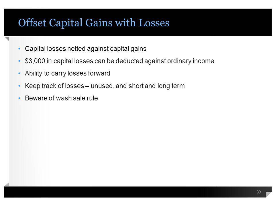 Offset Capital Gains with Losses Capital losses netted against capital gains $3,000 in capital losses can be deducted against ordinary income Ability