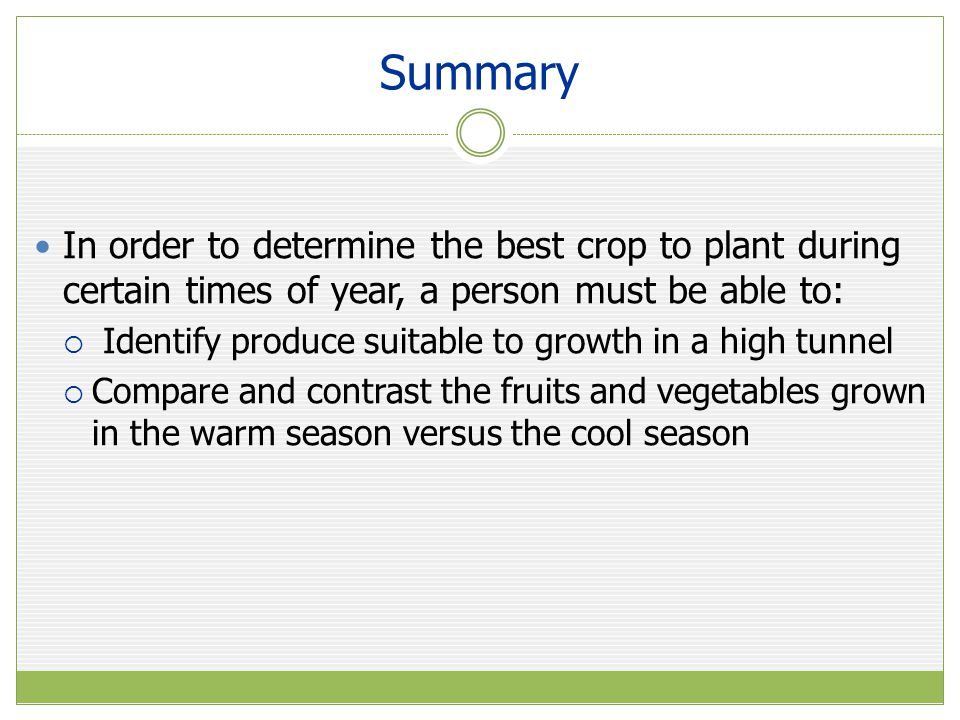 Summary In order to determine the best crop to plant during certain times of year, a person must be able to: Identify produce suitable to growth in a high tunnel Compare and contrast the fruits and vegetables grown in the warm season versus the cool season