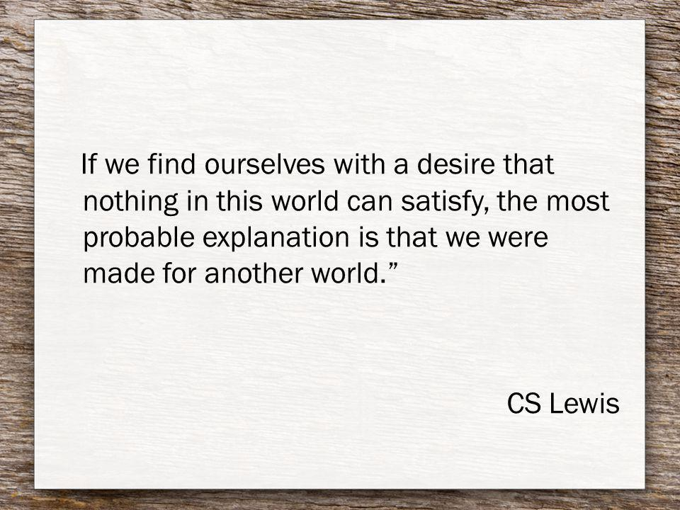 If we find ourselves with a desire that nothing in this world can satisfy, the most probable explanation is that we were made for another world. CS Le