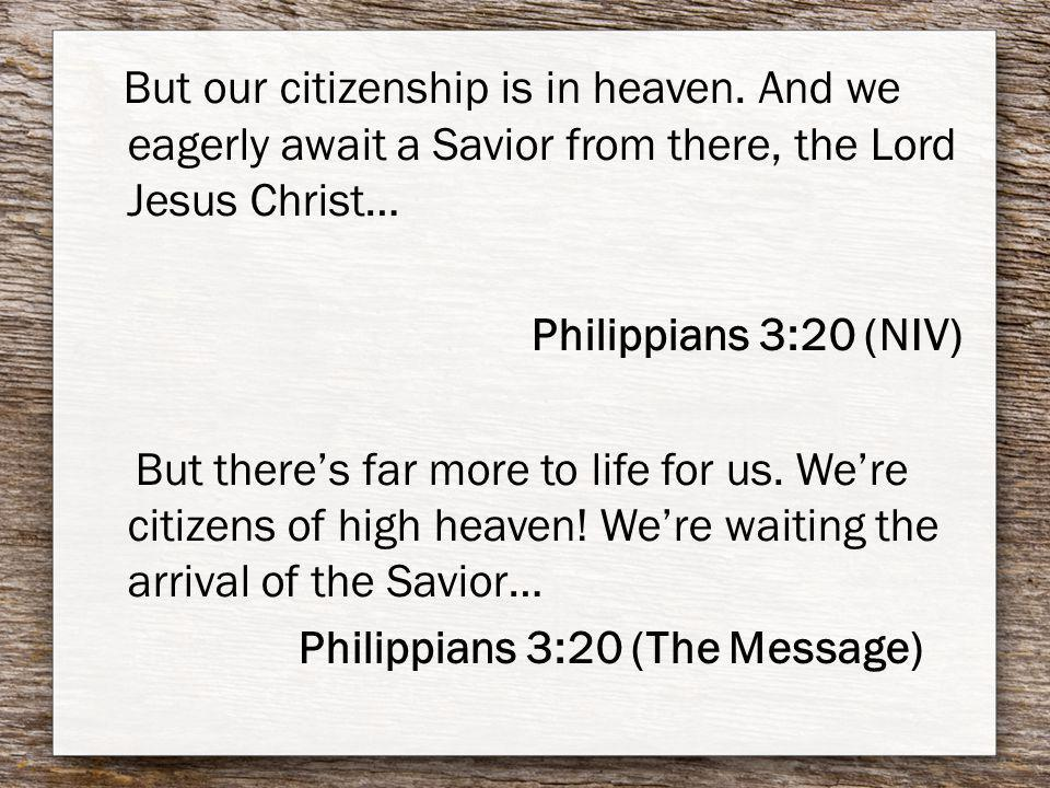 But our citizenship is in heaven. And we eagerly await a Savior from there, the Lord Jesus Christ… Philippians 3:20 (NIV) But theres far more to life