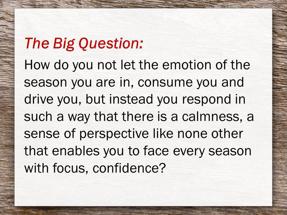 The Big Question: How do you not let the emotion of the season you are in, consume you and drive you, but instead you respond in such a way that there