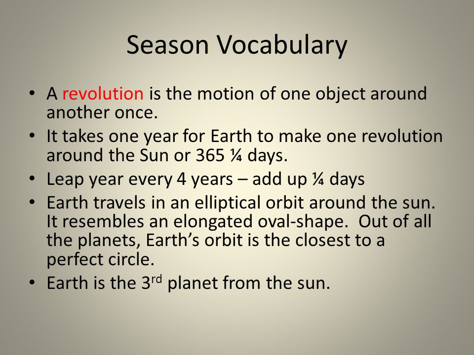 Season Vocabulary A revolution is the motion of one object around another once. It takes one year for Earth to make one revolution around the Sun or 3